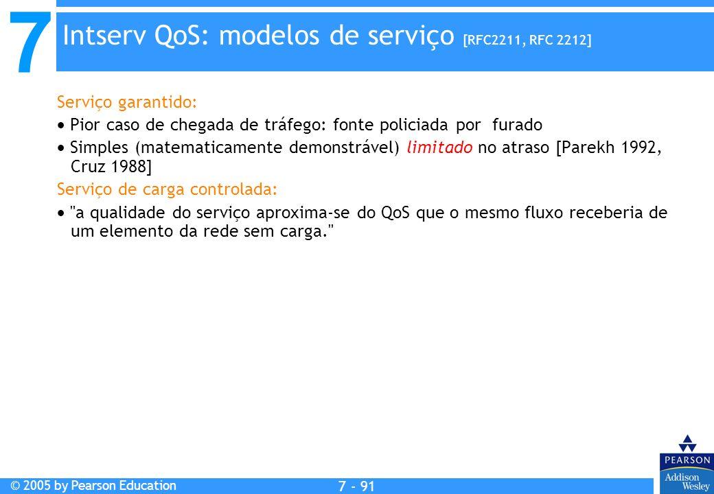 7 © 2005 by Pearson Education 7 - 91 Intserv QoS: modelos de serviço [RFC2211, RFC 2212] Serviço garantido: Pior caso de chegada de tráfego: fonte policiada por furado Simples (matematicamente demonstrável) limitado no atraso [Parekh 1992, Cruz 1988] Serviço de carga controlada: a qualidade do serviço aproxima-se do QoS que o mesmo fluxo receberia de um elemento da rede sem carga.