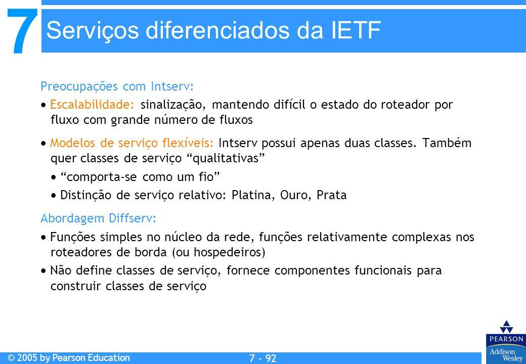 7 © 2005 by Pearson Education 7 - 92 Serviços diferenciados da IETF Preocupações com Intserv: Escalabilidade: sinalização, mantendo difícil o estado do roteador por fluxo com grande número de fluxos Modelos de serviço flexíveis: Intserv possui apenas duas classes.