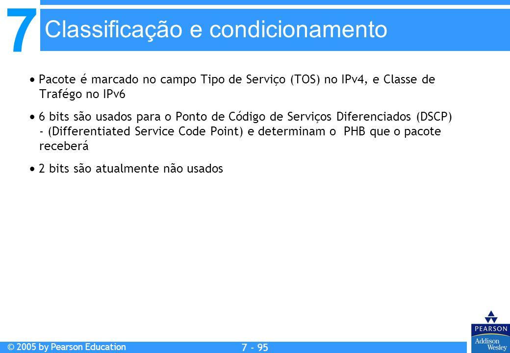 7 © 2005 by Pearson Education 7 - 95 Classificação e condicionamento Pacote é marcado no campo Tipo de Serviço (TOS) no IPv4, e Classe de Trafégo no I
