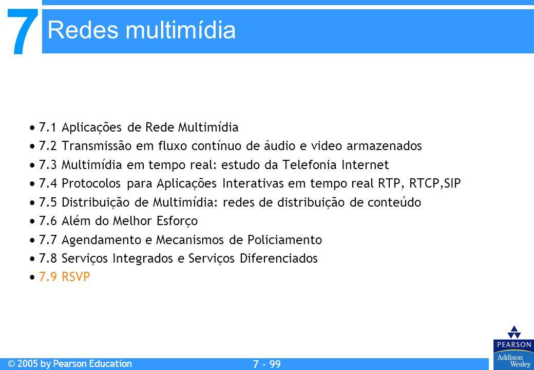 7 © 2005 by Pearson Education 7 - 99 Redes multimídia 7.1 Aplicações de Rede Multimídia 7.2 Transmissão em fluxo contínuo de áudio e video armazenados 7.3 Multimídia em tempo real: estudo da Telefonia Internet 7.4 Protocolos para Aplicações Interativas em tempo real RTP, RTCP,SIP 7.5 Distribuição de Multimídia: redes de distribuição de conteúdo 7.6 Além do Melhor Esforço 7.7 Agendamento e Mecanismos de Policiamento 7.8 Serviços Integrados e Serviços Diferenciados 7.9 RSVP