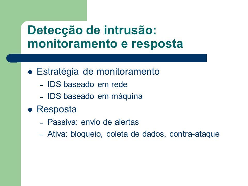 Detecção de intrusão: monitoramento e resposta Estratégia de monitoramento – IDS baseado em rede – IDS baseado em máquina Resposta – Passiva: envio de