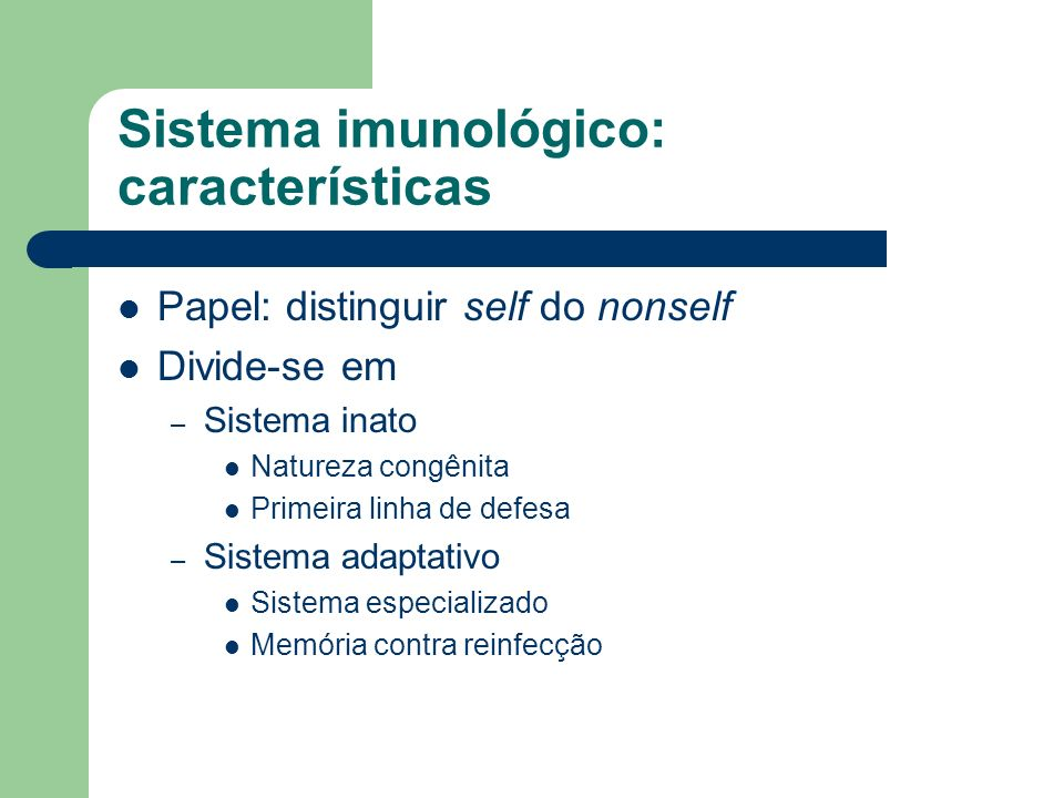 Sistema imunológico: características Papel: distinguir self do nonself Divide-se em – Sistema inato Natureza congênita Primeira linha de defesa – Sistema adaptativo Sistema especializado Memória contra reinfecção