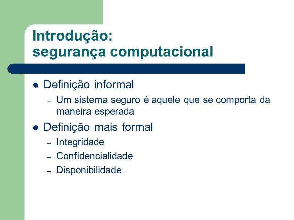 Introdução: segurança computacional Definição informal – Um sistema seguro é aquele que se comporta da maneira esperada Definição mais formal – Integr