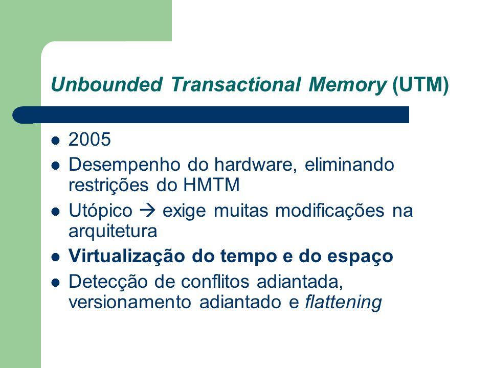 Unbounded Transactional Memory (UTM) 2005 Desempenho do hardware, eliminando restrições do HMTM Utópico exige muitas modificações na arquitetura Virtu