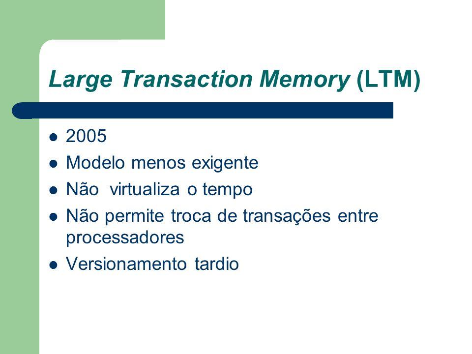 Large Transaction Memory (LTM) 2005 Modelo menos exigente Não virtualiza o tempo Não permite troca de transações entre processadores Versionamento tar