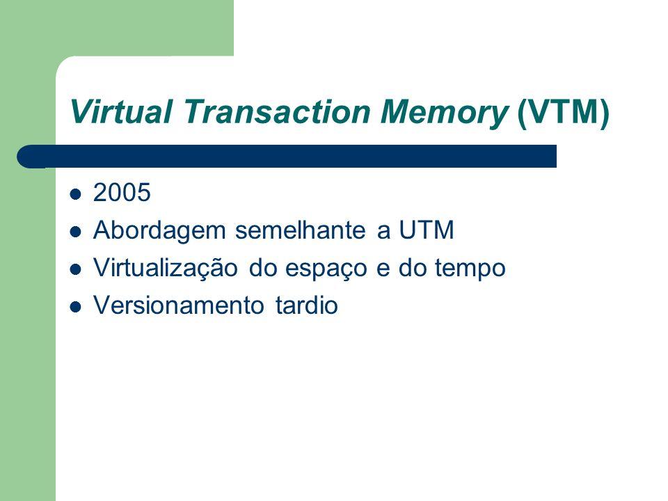 Virtual Transaction Memory (VTM) 2005 Abordagem semelhante a UTM Virtualização do espaço e do tempo Versionamento tardio