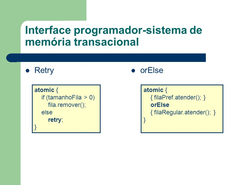 Interface programador-sistema de memória transacional Retry orElse atomic { if (tamanhoFila > 0) fila.remover(); else retry; } atomic { { filaPref.ate