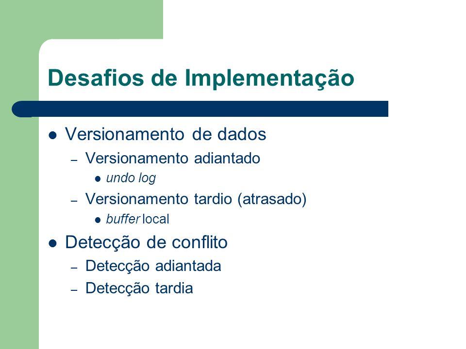 Desafios de Implementação Detecção de conflito adiantada – Pessimista – Problema em potencial: livelock Escreve X Lê X T1 T2 T2 aguarda para verificar se T1 irá efetivar ou abortar Lê X Escreve X T1 T2 reinicia efetivação
