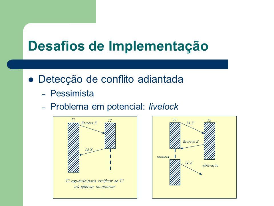 Desafios de Implementação Detecção de conflito adiantada – Pessimista – Problema em potencial: livelock Escreve X Lê X T1 T2 T2 aguarda para verificar