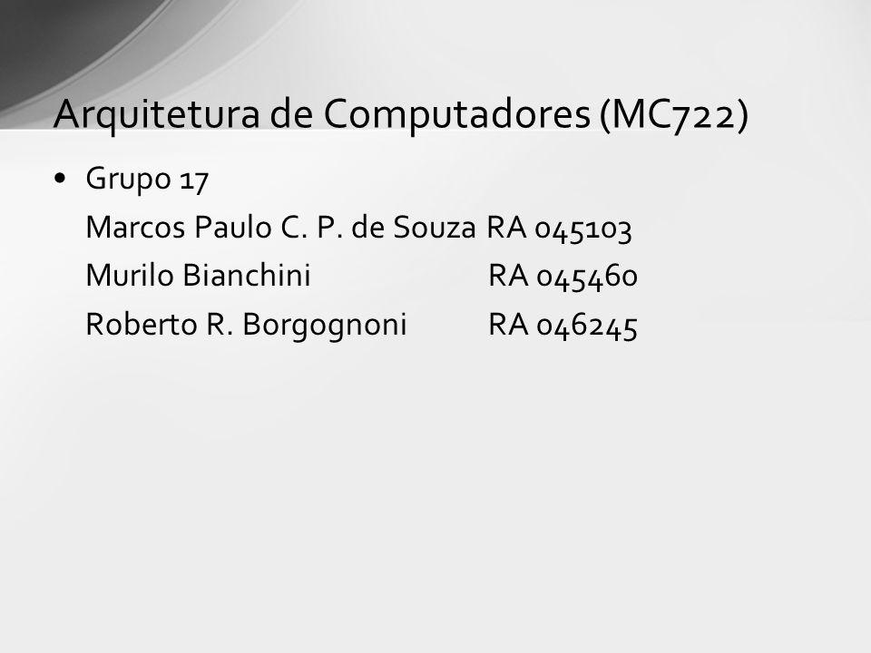Grupo 17 Marcos Paulo C. P. de Souza RA 045103 Murilo BianchiniRA 045460 Roberto R. BorgognoniRA 046245 Arquitetura de Computadores (MC722)
