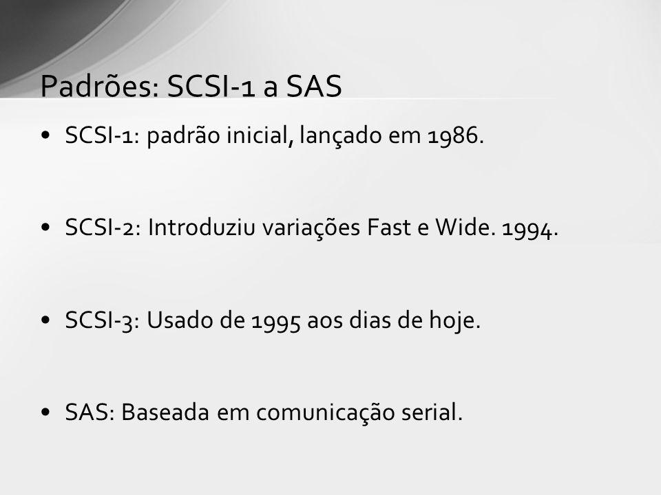 SCSI-1: padrão inicial, lançado em 1986. SCSI-2: Introduziu variações Fast e Wide. 1994. SCSI-3: Usado de 1995 aos dias de hoje. SAS: Baseada em comun