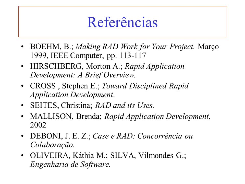 Referências BOEHM, B.; Making RAD Work for Your Project. Março 1999, IEEE Computer, pp. 113-117 HIRSCHBERG, Morton A.; Rapid Application Development:
