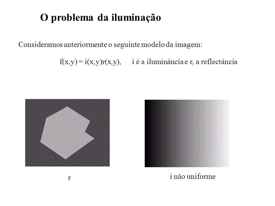 O problema da iluminação Consideramos anteriormente o seguinte modelo da imagem: f(x,y) = i(x,y)r(x,y), i é a iluminância e r, a reflectância r i não