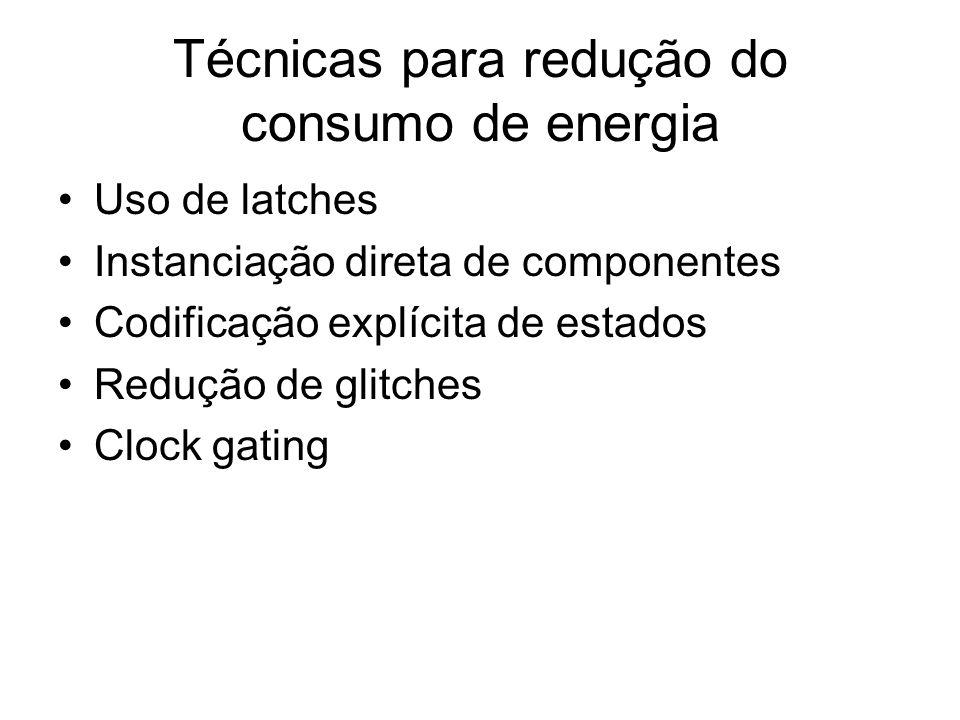 Técnicas para redução do consumo de energia Uso de latches Instanciação direta de componentes Codificação explícita de estados Redução de glitches Clo
