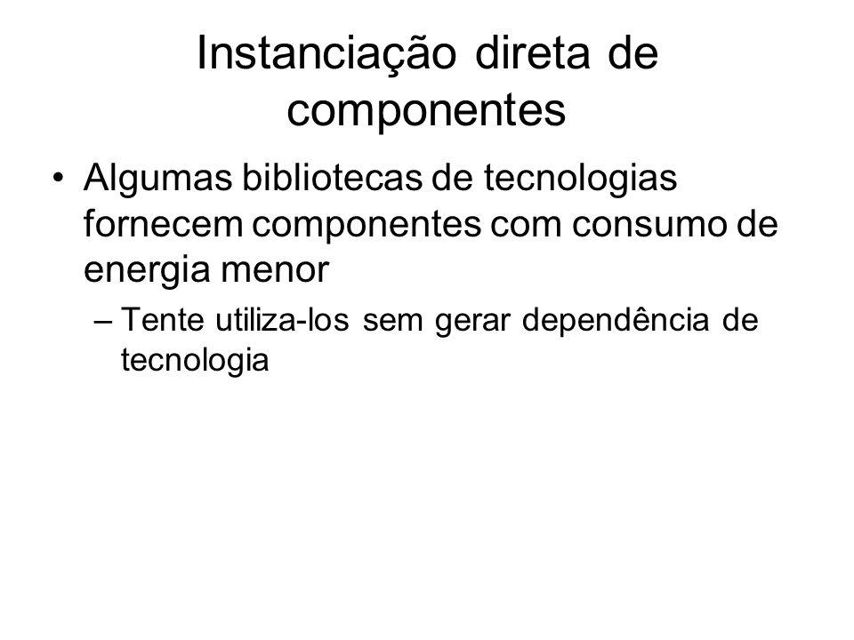 Instanciação direta de componentes Algumas bibliotecas de tecnologias fornecem componentes com consumo de energia menor –Tente utiliza-los sem gerar d