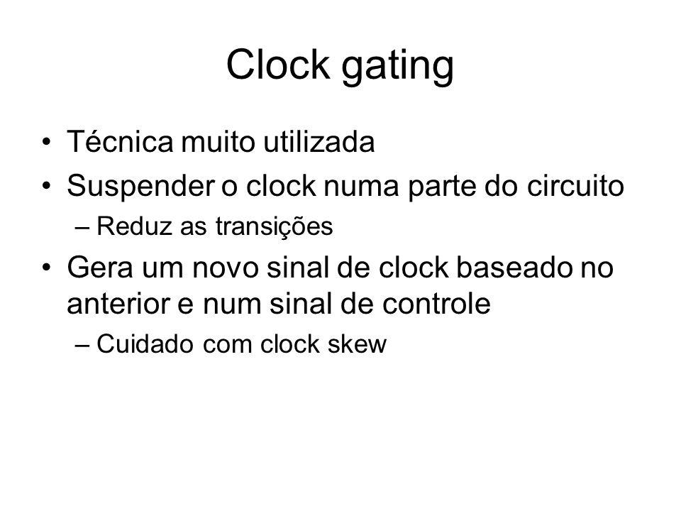 Clock gating Técnica muito utilizada Suspender o clock numa parte do circuito –Reduz as transições Gera um novo sinal de clock baseado no anterior e n