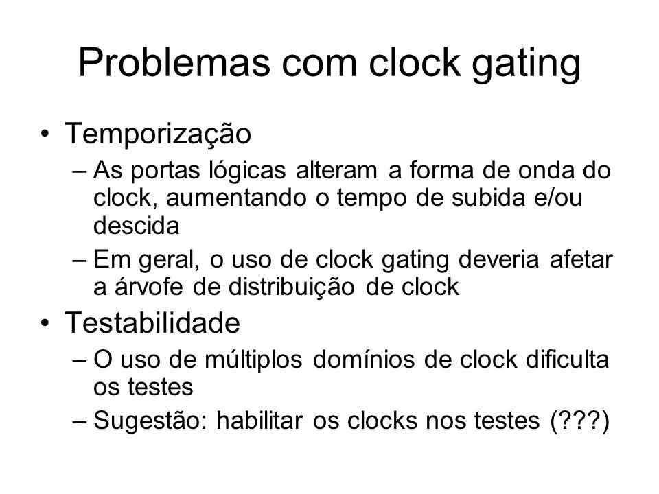 Problemas com clock gating Temporização –As portas lógicas alteram a forma de onda do clock, aumentando o tempo de subida e/ou descida –Em geral, o us
