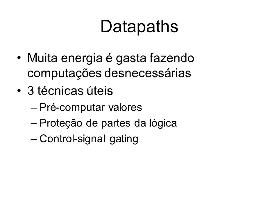 Datapaths Muita energia é gasta fazendo computações desnecessárias 3 técnicas úteis –Pré-computar valores –Proteção de partes da lógica –Control-signa