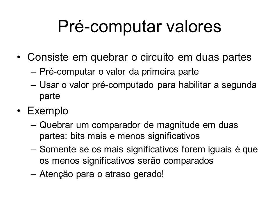 Pré-computar valores Consiste em quebrar o circuito em duas partes –Pré-computar o valor da primeira parte –Usar o valor pré-computado para habilitar