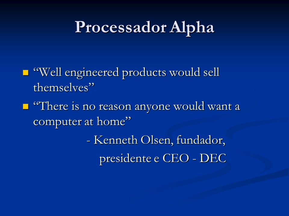 Processador Alpha Well engineered products would sell themselves Well engineered products would sell themselves There is no reason anyone would want a computer at home There is no reason anyone would want a computer at home - Kenneth Olsen, fundador, - Kenneth Olsen, fundador, presidente e CEO - DEC presidente e CEO - DEC