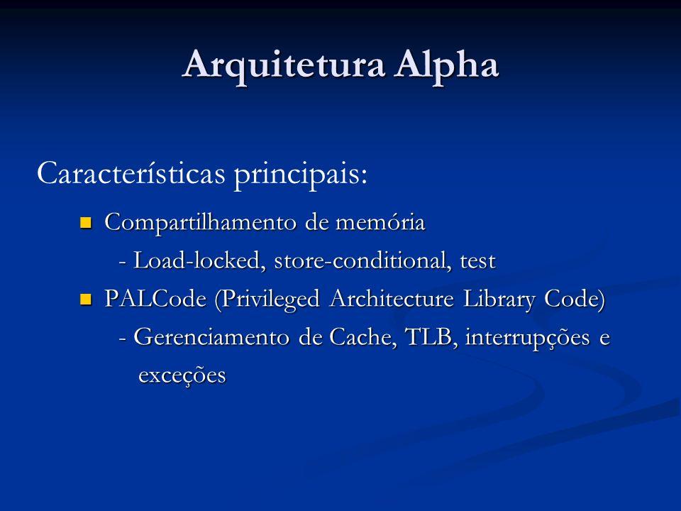Arquitetura Alpha Compartilhamento de memória Compartilhamento de memória - Load-locked, store-conditional, test - Load-locked, store-conditional, test PALCode (Privileged Architecture Library Code) PALCode (Privileged Architecture Library Code) - Gerenciamento de Cache, TLB, interrupções e - Gerenciamento de Cache, TLB, interrupções e exceções exceções Características principais:
