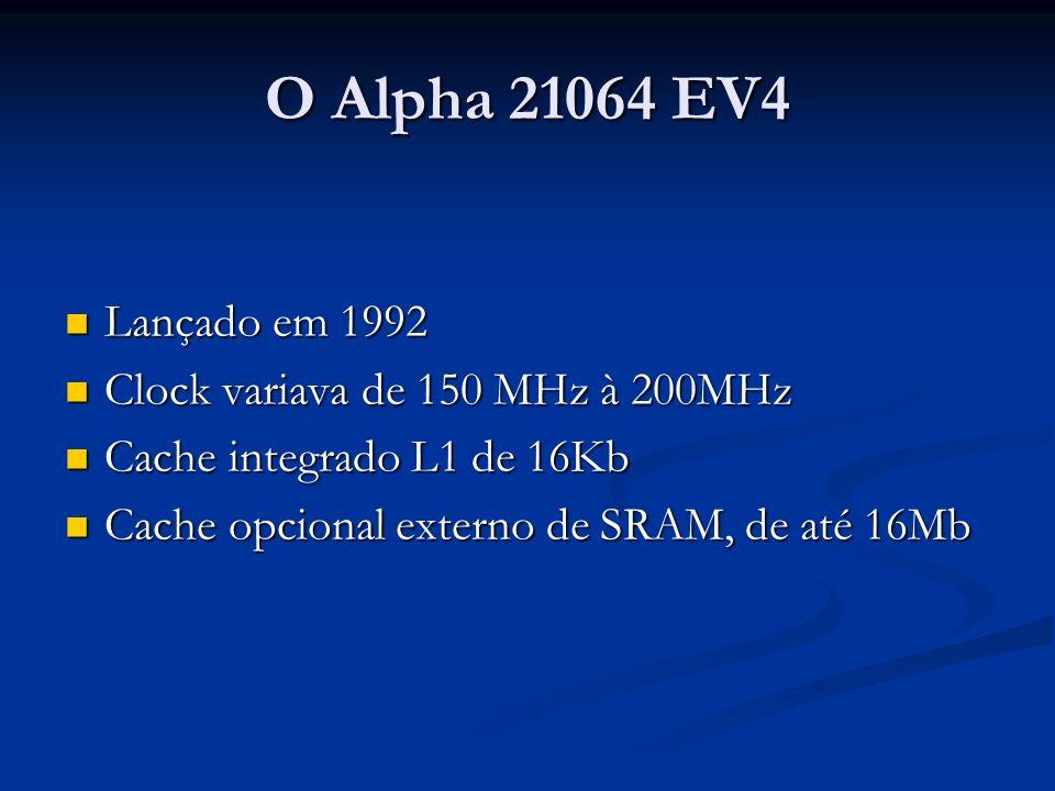 O Alpha 21064 EV4 Lançado em 1992 Lançado em 1992 Clock variava de 150 MHz à 200MHz Clock variava de 150 MHz à 200MHz Cache integrado L1 de 16Kb Cache integrado L1 de 16Kb Cache opcional externo de SRAM, de até 16Mb Cache opcional externo de SRAM, de até 16Mb