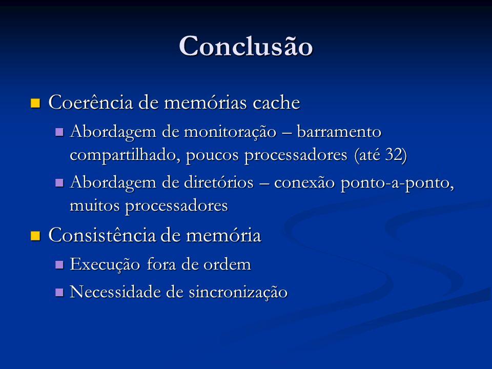 Conclusão Coerência de memórias cache Coerência de memórias cache Abordagem de monitoração – barramento compartilhado, poucos processadores (até 32) A
