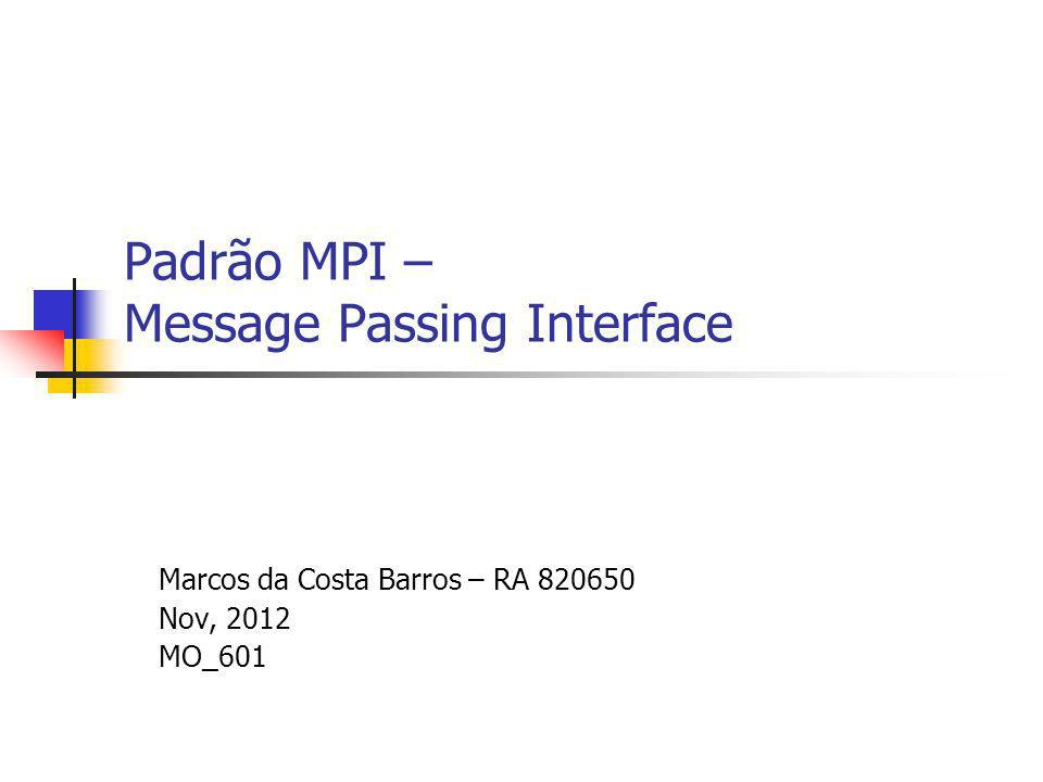 Padrão MPI – Message Passing Interface Marcos da Costa Barros – RA 820650 Nov, 2012 MO_601
