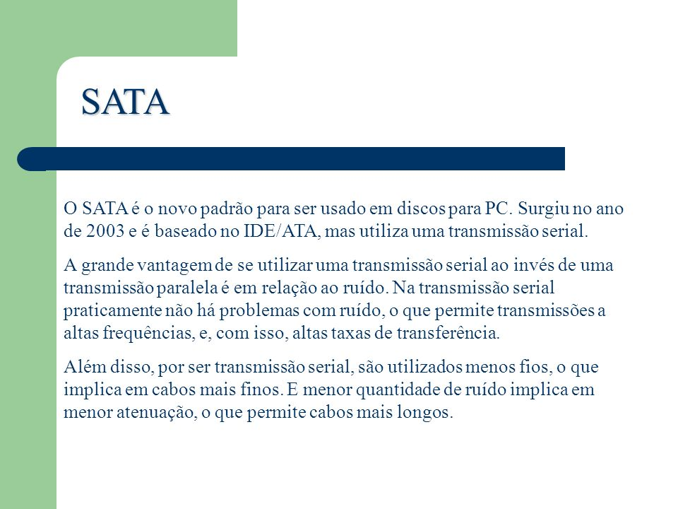 SATA O SATA é o novo padrão para ser usado em discos para PC. Surgiu no ano de 2003 e é baseado no IDE/ATA, mas utiliza uma transmissão serial. A gran
