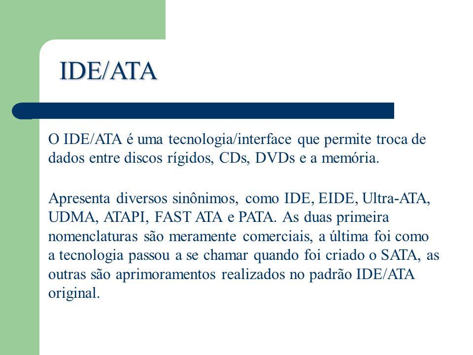IDE/ATA O IDE/ATA é uma tecnologia/interface que permite troca de dados entre discos rígidos, CDs, DVDs e a memória. Apresenta diversos sinônimos, com