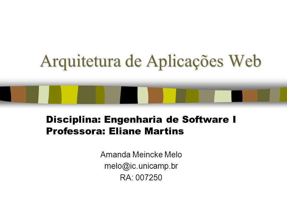 Arquitetura de Aplicações Web Amanda Meincke Melo melo@ic.unicamp.br RA: 007250 Disciplina: Engenharia de Software I Professora: Eliane Martins