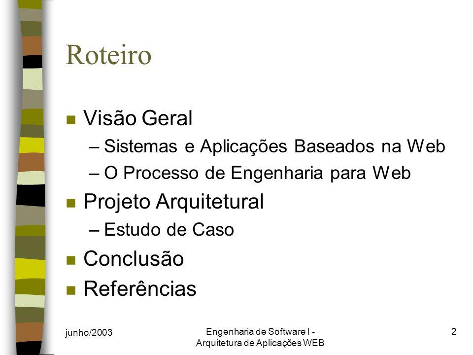 junho/2003 Engenharia de Software I - Arquitetura de Aplicações WEB 2 Roteiro n Visão Geral –Sistemas e Aplicações Baseados na Web –O Processo de Engenharia para Web n Projeto Arquitetural –Estudo de Caso n Conclusão n Referências