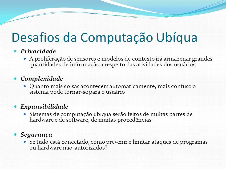 Desafios da Computação Ubíqua Privacidade A proliferação de sensores e modelos de contexto irá armazenar grandes quantidades de informação a respeito