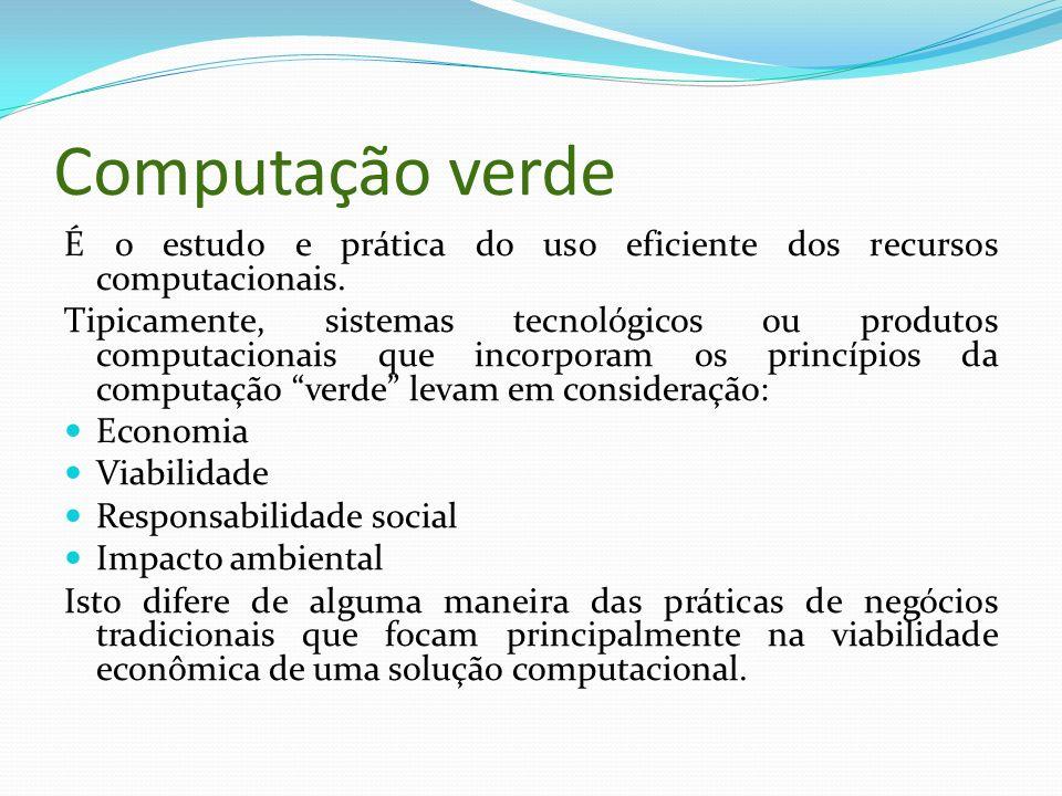 Computação verde É o estudo e prática do uso eficiente dos recursos computacionais. Tipicamente, sistemas tecnológicos ou produtos computacionais que