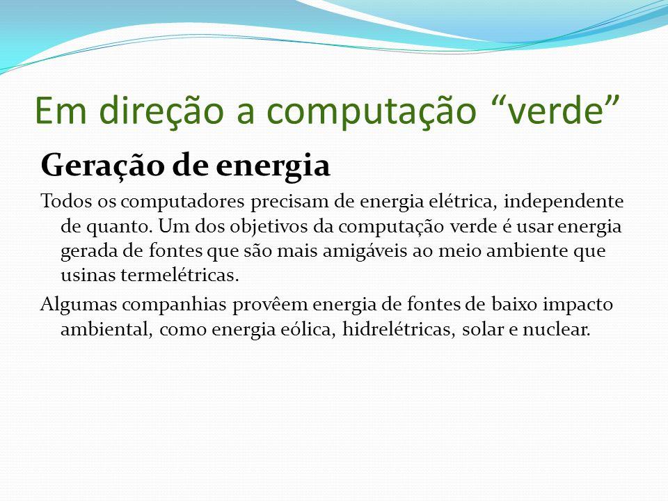 Em direção a computação verde Geração de energia Todos os computadores precisam de energia elétrica, independente de quanto. Um dos objetivos da compu