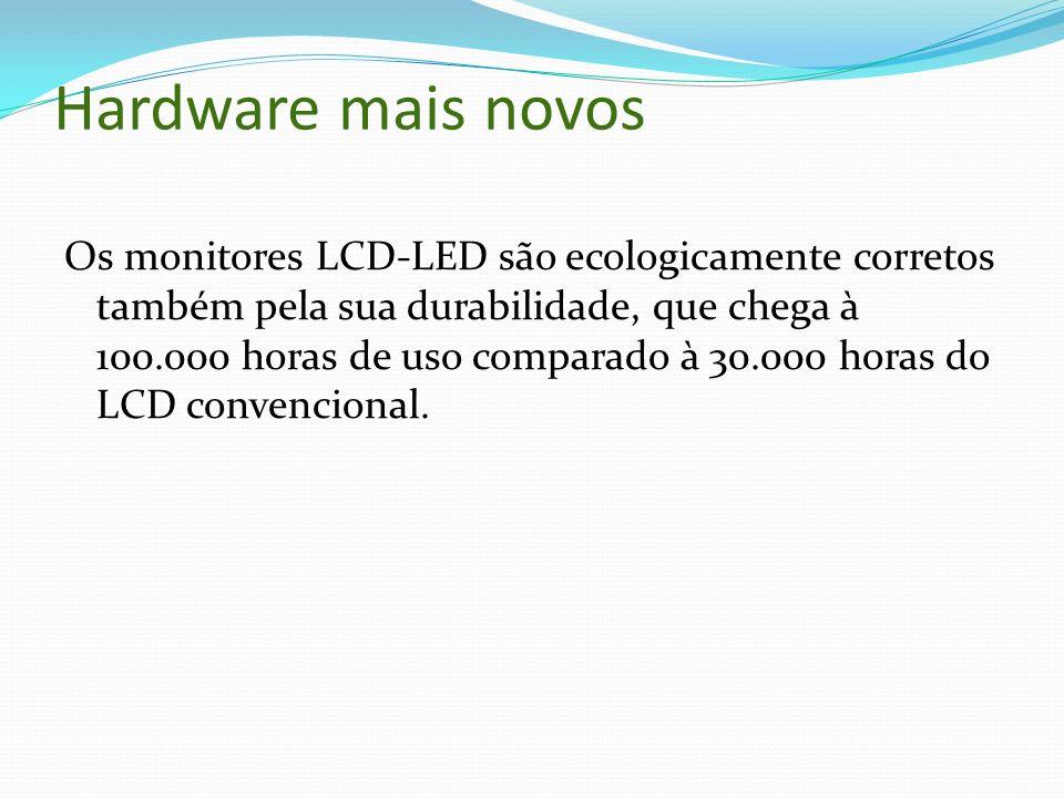 Hardware mais novos Os monitores LCD-LED são ecologicamente corretos também pela sua durabilidade, que chega à 100.000 horas de uso comparado à 30.000