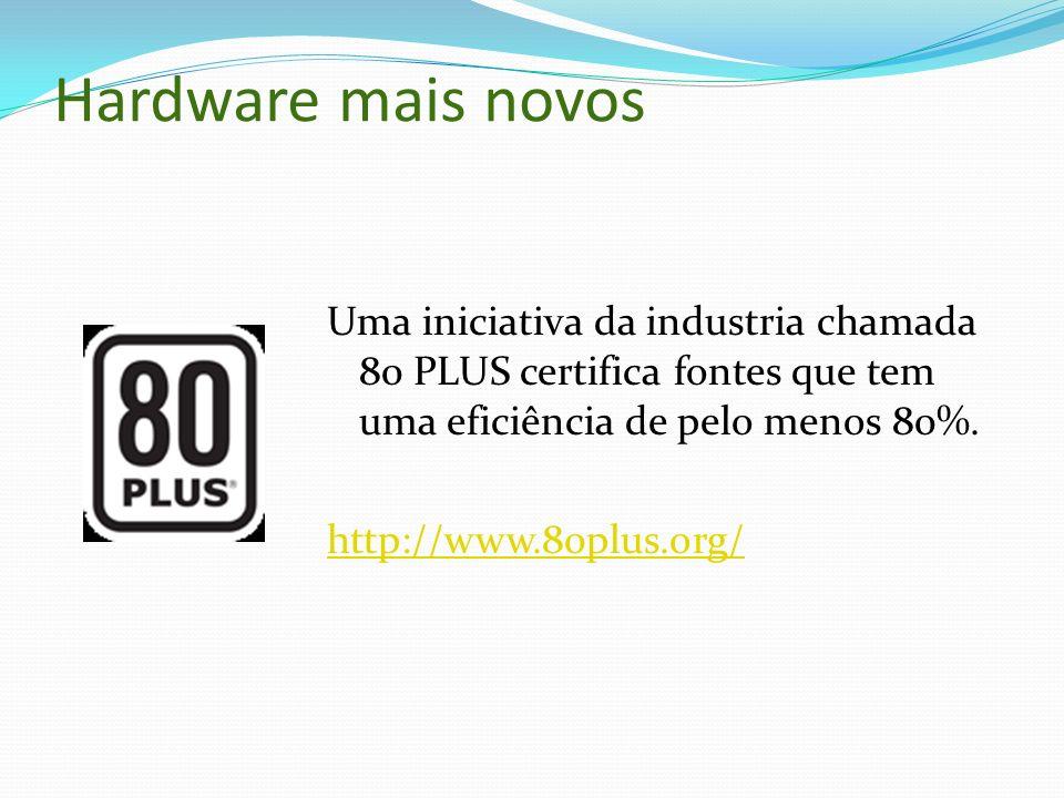 Hardware mais novos Uma iniciativa da industria chamada 80 PLUS certifica fontes que tem uma eficiência de pelo menos 80%. http://www.80plus.org/