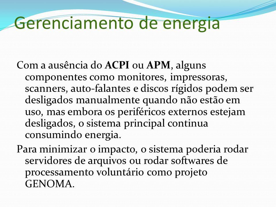 Gerenciamento de energia Com a ausência do ACPI ou APM, alguns componentes como monitores, impressoras, scanners, auto-falantes e discos rígidos podem