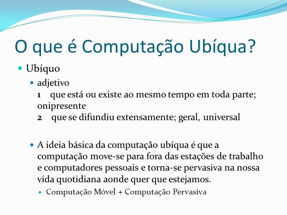 O que é Computação Ubíqua? Ubíquo adjetivo 1 que está ou existe ao mesmo tempo em toda parte; onipresente 2 que se difundiu extensamente; geral, unive