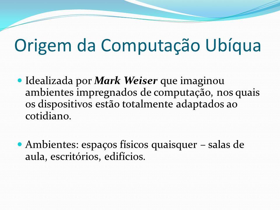 Origem da Computação Ubíqua Idealizada por Mark Weiser que imaginou ambientes impregnados de computação, nos quais os dispositivos estão totalmente ad
