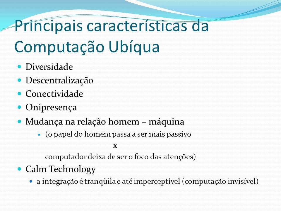 Principais características da Computação Ubíqua Diversidade Descentralização Conectividade Onipresença Mudança na relação homem – máquina (o papel do