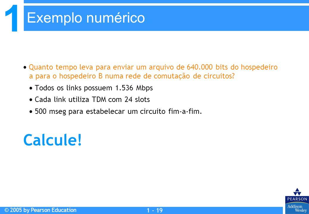 1 © 2005 by Pearson Education 1 - 19 Quanto tempo leva para enviar um arquivo de 640.000 bits do hospedeiro a para o hospedeiro B numa rede de comutaç
