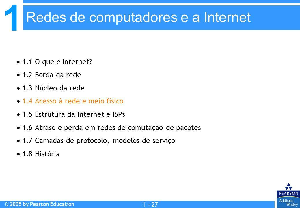 1 © 2005 by Pearson Education 1 - 27 1.1 O que é Internet? 1.2 Borda da rede 1.3 Núcleo da rede 1.4 Acesso à rede e meio físico 1.5 Estrutura da Inter