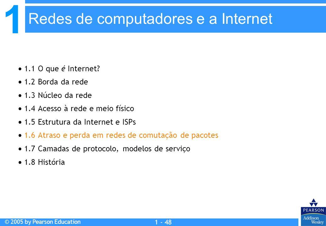 1 © 2005 by Pearson Education 1 - 48 1.1 O que é Internet? 1.2 Borda da rede 1.3 Núcleo da rede 1.4 Acesso à rede e meio físico 1.5 Estrutura da Inter