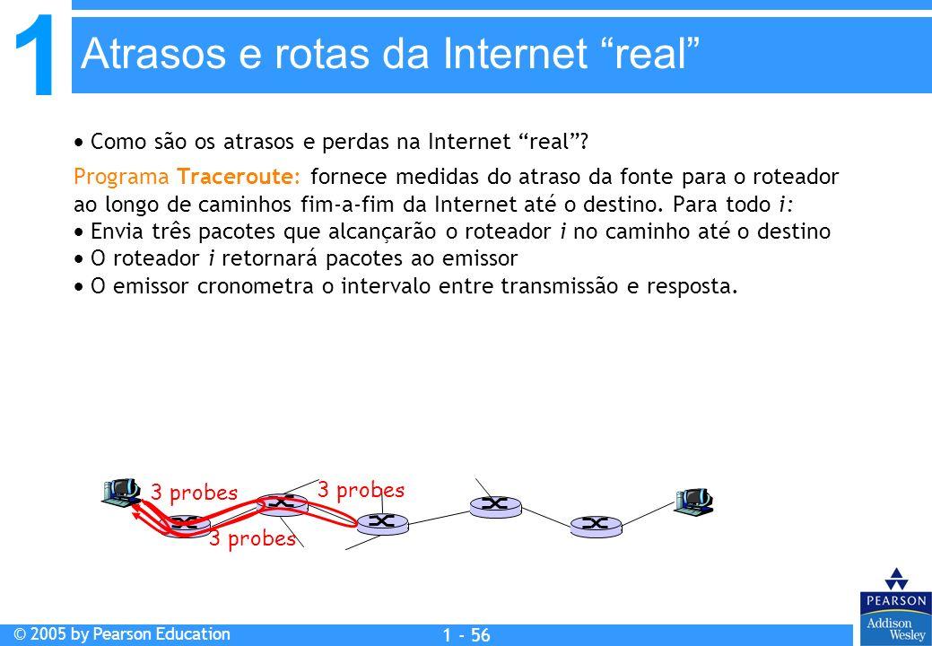 1 © 2005 by Pearson Education 1 - 56 Como são os atrasos e perdas na Internet real? Programa Traceroute: fornece medidas do atraso da fonte para o rot