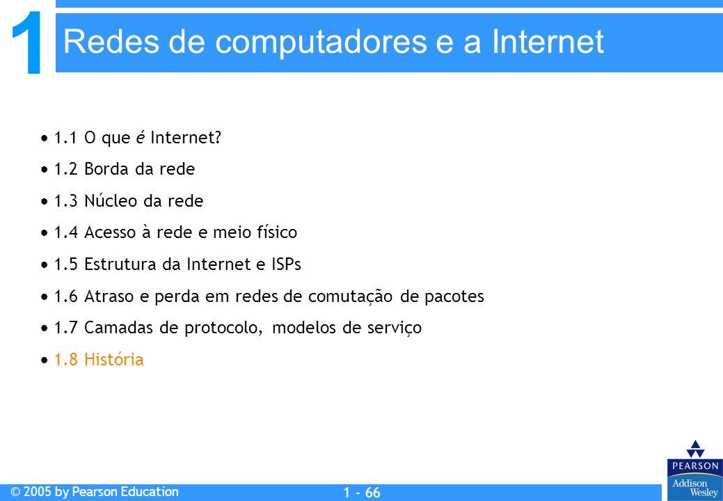 1 © 2005 by Pearson Education 1 - 66 1.1 O que é Internet? 1.2 Borda da rede 1.3 Núcleo da rede 1.4 Acesso à rede e meio físico 1.5 Estrutura da Inter