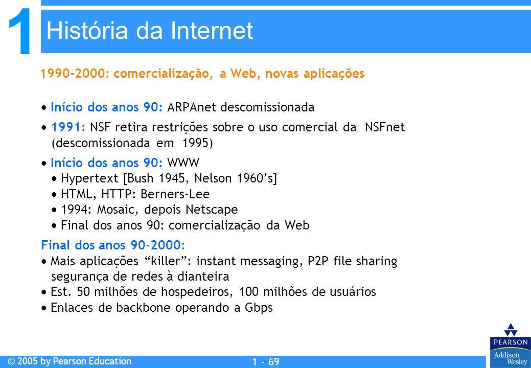 1 © 2005 by Pearson Education 1 - 69 Início dos anos 90: ARPAnet descomissionada 1991: NSF retira restrições sobre o uso comercial da NSFnet (descomis