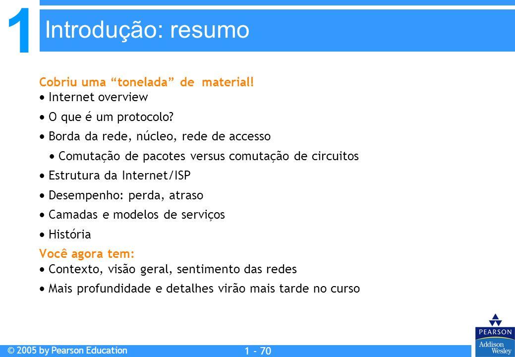 1 © 2005 by Pearson Education 1 - 70 Cobriu uma tonelada de material! Internet overview O que é um protocolo? Borda da rede, núcleo, rede de accesso C
