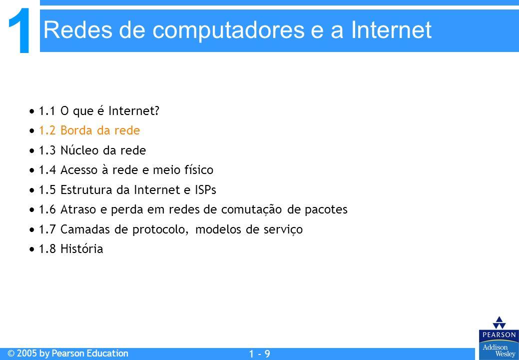 1 © 2005 by Pearson Education 1 - 9 1.1 O que é Internet? 1.2 Borda da rede 1.3 Núcleo da rede 1.4 Acesso à rede e meio físico 1.5 Estrutura da Intern