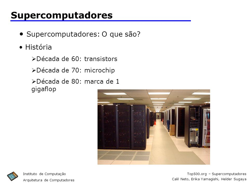 Top500.org – Supercomputadores Calil Neto, Erika Yamagishi, Helder Sugaya Instituto de Computação Arquitetura de Computadores Supercomputadores Superc